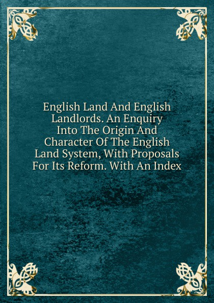 English Land And English Landlords. An Enquiry Into The Origin And Character Of The English Land System, With Proposals For Its Reform. With An Index paddy scannell television and the meaning of live an enquiry into the human situation