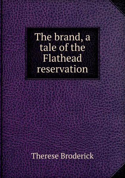 Фото - Therese Broderick The brand, a tale of the Flathead reservation therese of lisieux michael day story of a soul the autobiography of st therese of lisieux