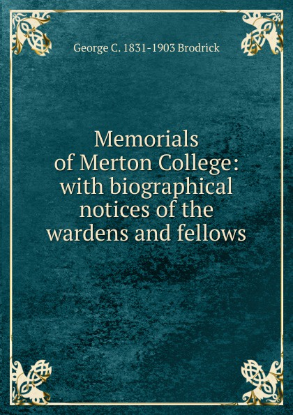 Memorials of Merton College: with biographical notices of the wardens and fellows