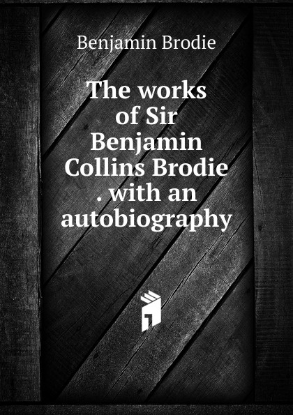 цена на Benjamin Brodie The works of Sir Benjamin Collins Brodie . with an autobiography