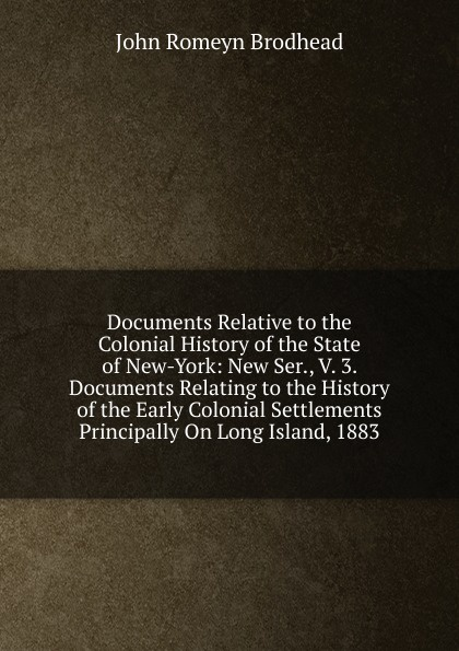 John Romeyn Brodhead Documents Relative to the Colonial History of State New-York: New Ser., V. 3. Relating Early Settlements Principally On Long Island, 1883