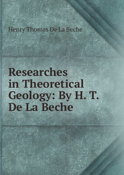Henry Thomas de La Beche Researches in Theoretical Geology: By H. T. De La Beche larry thomas coal geology