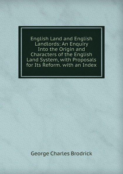 George Charles Brodrick English Land and English Landlords: An Enquiry Into the Origin and Characters of the English Land System, with Proposals for Its Reform. with an Index paddy scannell television and the meaning of live an enquiry into the human situation