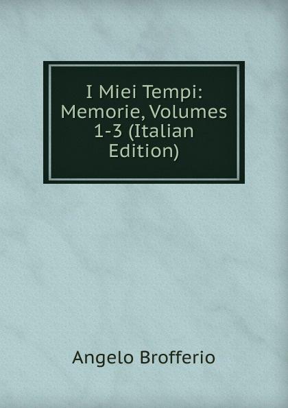Angelo Brofferio I Miei Tempi: Memorie, Volumes 1-3 (Italian Edition) angelo brofferio i miei tempi vol 19 memorie classic reprint