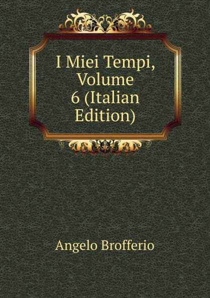 Angelo Brofferio I Miei Tempi, Volume 6 (Italian Edition) angelo brofferio i miei tempi vol 19 memorie classic reprint