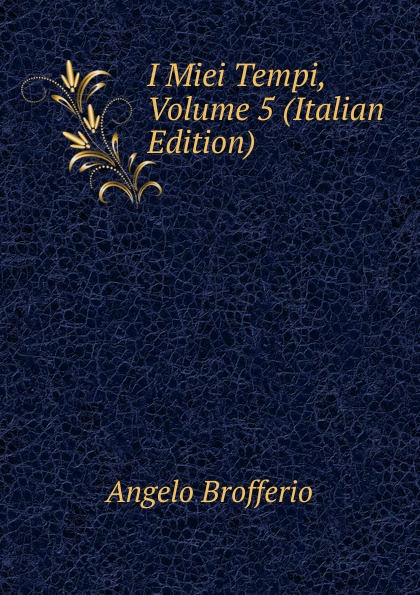 Angelo Brofferio I Miei Tempi, Volume 5 (Italian Edition) angelo brofferio i miei tempi vol 19 memorie classic reprint