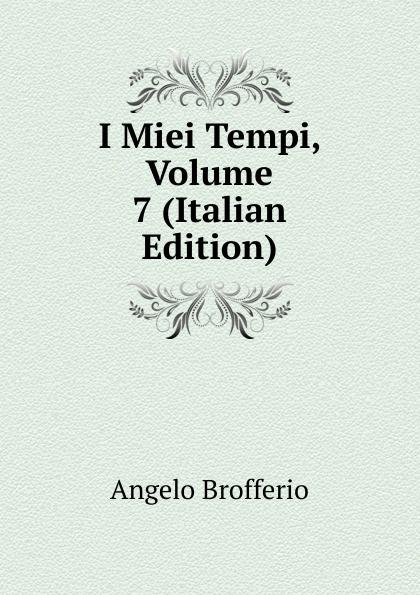 Angelo Brofferio I Miei Tempi, Volume 7 (Italian Edition) angelo brofferio i miei tempi vol 19 memorie classic reprint