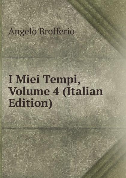 Angelo Brofferio I Miei Tempi, Volume 4 (Italian Edition) angelo brofferio i miei tempi vol 19 memorie classic reprint