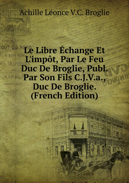 Achille Léonce V.C. Broglie Le Libre Echange Et L.impot, Par Le Feu Duc De Broglie, Publ. Par Son Fils C.J.V.a., Duc De Broglie. (French Edition) александр дюма le page du duc de savoie volume 1 french edition