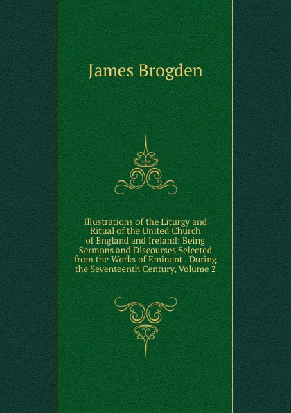 Фото - James Brogden Illustrations of the Liturgy and Ritual of the United Church of England and Ireland: Being Sermons and Discourses Selected from the Works of Eminent . During the Seventeenth Century, Volume 2 brogden куртка