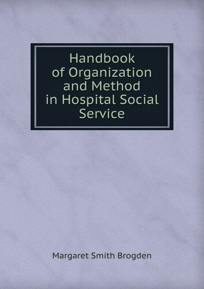 Margaret Smith Brogden Handbook of Organization and Method in Hospital Social Service brogden куртка