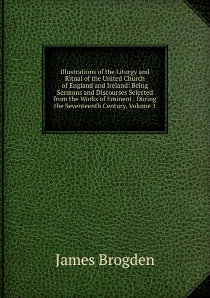 Фото - James Brogden Illustrations of the Liturgy and Ritual of the United Church of England and Ireland: Being Sermons and Discourses Selected from the Works of Eminent . During the Seventeenth Century, Volume 1 brogden куртка