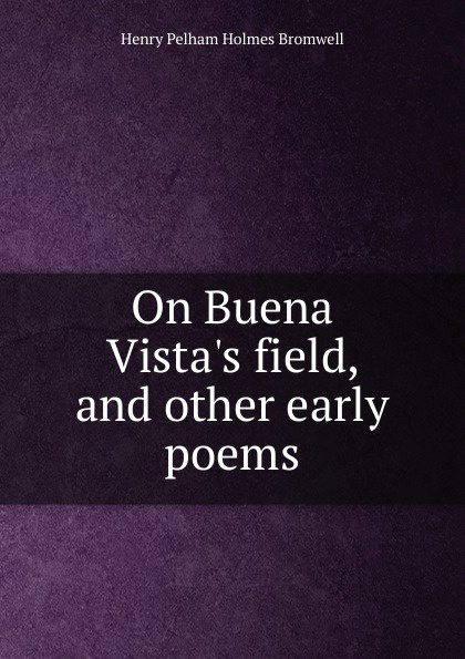 Henry Pelham Holmes Bromwell On Buena Vista.s field, and other early poems early poems