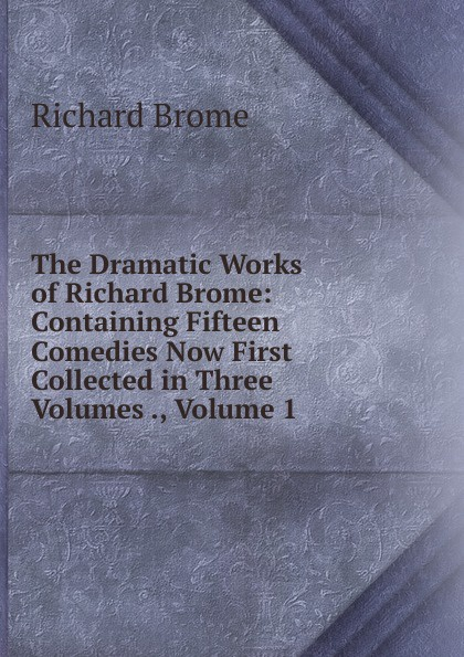 Richard Brome The Dramatic Works of Richard Brome: Containing Fifteen Comedies Now First Collected in Three Volumes ., Volume 1 цена в Москве и Питере
