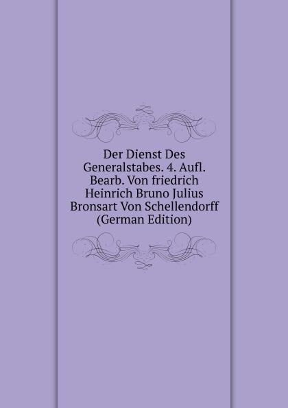 Der Dienst Des Generalstabes. 4. Aufl. Bearb. Von friedrich Heinrich Bruno Julius Bronsart Von Schellendorff (German Edition) julius friedrich heinrich abegg archiv des criminalrechts vol 1 jahrgang 1841 classic reprint