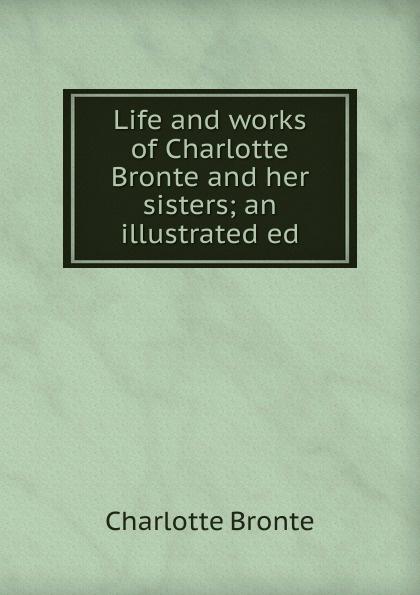Charlotte Brontë Life and works of Charlotte Bronte and her sisters; an illustrated ed charlotte brontë emma