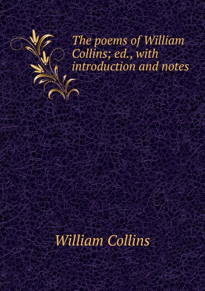 William Collins The poems of William Collins; ed., with introduction and notes