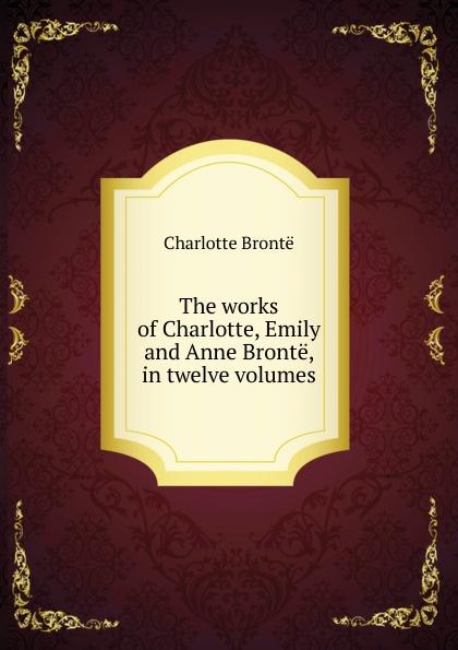 Charlotte Brontë The works of Charlotte, Emily and Anne Bronte, in twelve volumes charlotte brontë emma