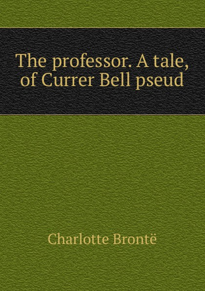Charlotte Brontë The professor. A tale, of Currer Bell pseud.