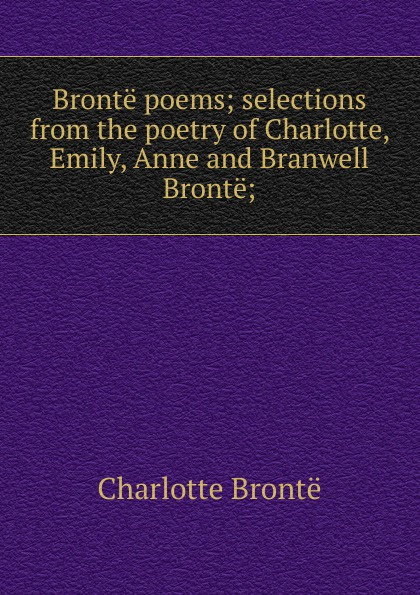 Charlotte Brontë Bronte poems; selections from the poetry of Charlotte, Emily, Anne and Branwell Bronte; charlotte brontë emma