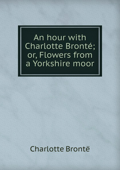 Charlotte Brontë An hour with Charlotte Bronte; or, Flowers from a Yorkshire moor charlotte brontë emma