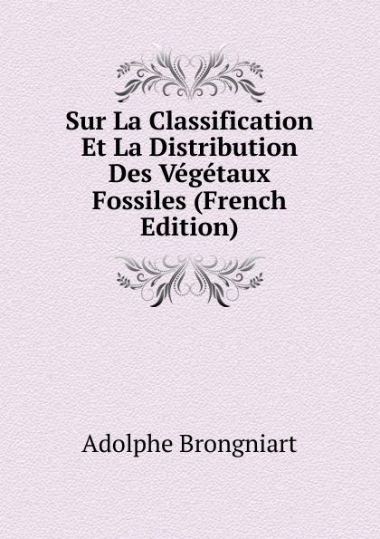 Adolphe Brongniart Sur La Classification Et Distribution Des Vegetaux Fossiles (French Edition)