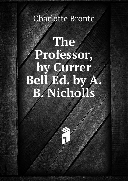 Charlotte Brontë The Professor, by Currer Bell Ed. A.B. Nicholls.