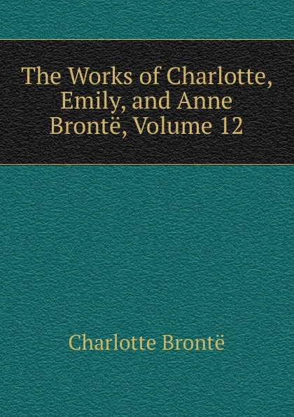 Charlotte Brontë The Works of Charlotte, Emily, and Anne Bronte, Volume 12 charlotte brontë emma