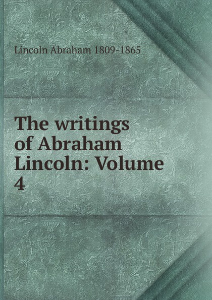 Abraham Lincoln The writings of Abraham Lincoln: Volume 4 pitrois yvonne abraham lincoln le liberateur des esclaves volume c 3 french edition