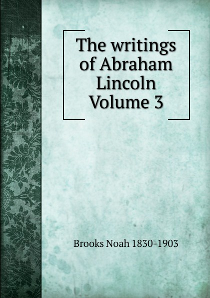 Brooks Noah 1830-1903 The writings of Abraham Lincoln Volume 3 pitrois yvonne abraham lincoln le liberateur des esclaves volume c 3 french edition