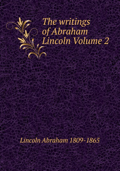 Abraham Lincoln The writings of Abraham Lincoln Volume 2 pitrois yvonne abraham lincoln le liberateur des esclaves volume c 3 french edition