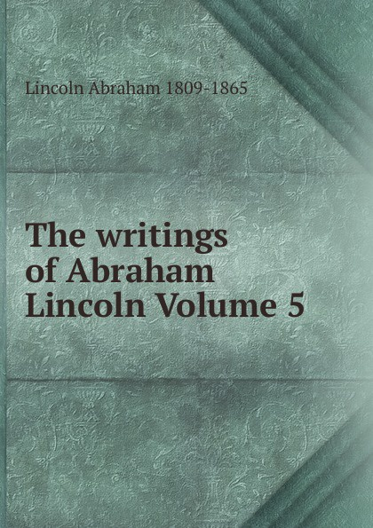 Abraham Lincoln The writings of Abraham Lincoln Volume 5 pitrois yvonne abraham lincoln le liberateur des esclaves volume c 3 french edition