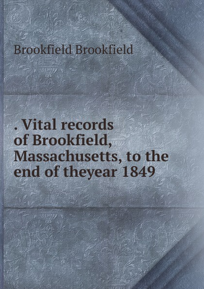 Brookfield Brookfield . Vital records of Brookfield, Massachusetts, to the end of theyear 1849 the essex institute vital records of danvers massachusetts to the end of the year 1849 volume 1