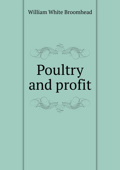 Фото - William White Broomhead Poultry and profit william m lewis how to raise poultry for pleasure and profit