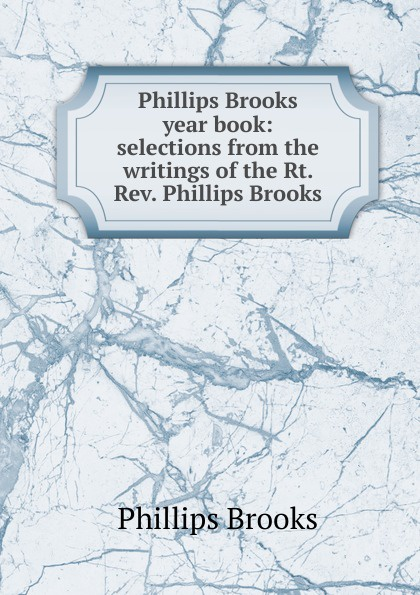 Phillips Brooks year book: selections from the writings of Rt. Rev.