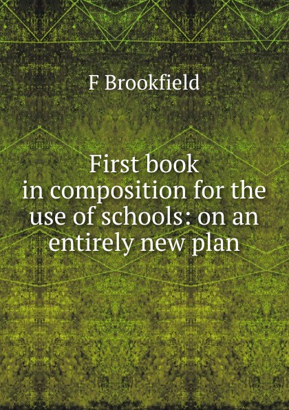 Фото - F Brookfield First book in composition for the use of schools: on an entirely new plan f brookfield first book in composition for the use of schools on an entirely new plan
