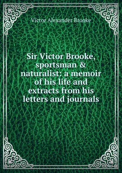 Фото - Victor Alexander Brooke Sir Victor Brooke, sportsman . naturalist: a memoir of his life and extracts from his letters and journals howard evans sir randal cremer his life and work