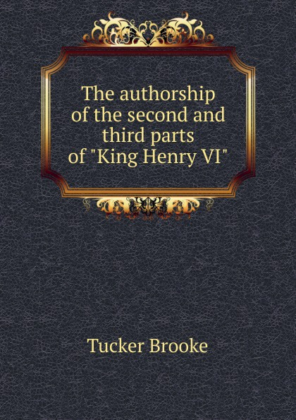 Tucker Brooke The authorship of the second and third parts of King Henry VI уильям шекспир the first sketches of the second and third parts of king henry the sixth