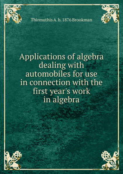 Thirmuthis A. b. 1876 Brookman Applications of algebra dealing with automobiles for use in connection with the first year.s work in algebra v a goldich b g ziv algebra didactic materials for the 7th grade
