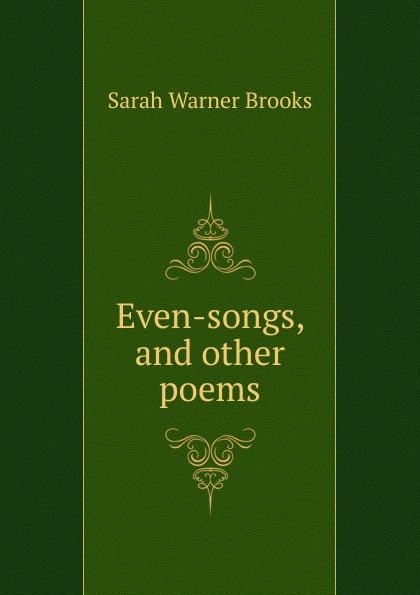 Sarah Warner Brooks Even-songs, and other poems samuel brooks poems ballads and songs