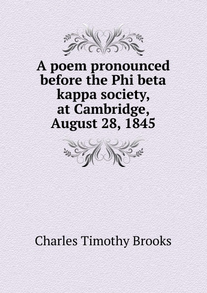 Charles Timothy Brooks A poem pronounced before the Phi beta kappa society, at Cambridge, August 28, 1845 james gates percival poem delivered before the connecticut alpha of the phi beta kappa society september 13 1825