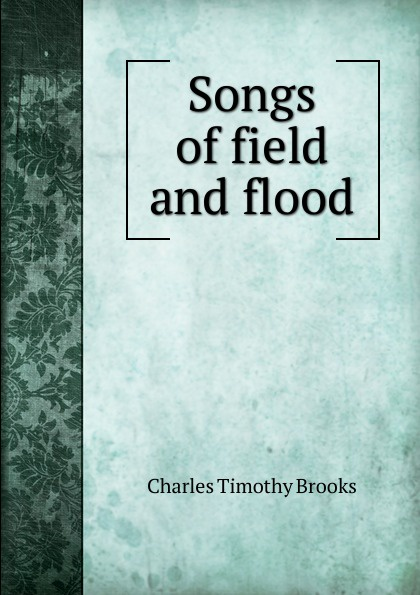 Charles Timothy Brooks Songs of field and flood