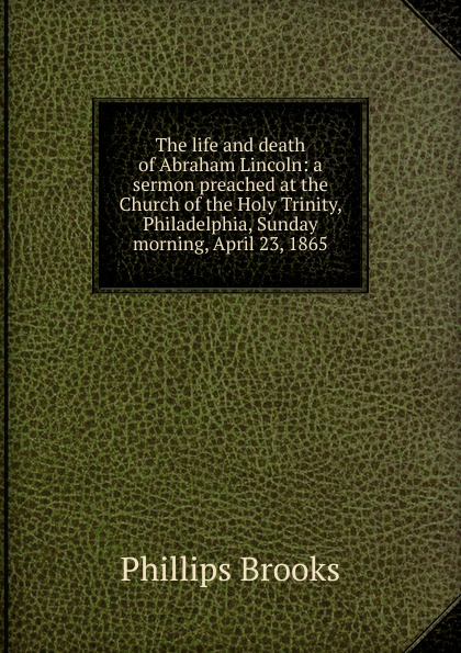 все цены на Phillips Brooks The life and death of Abraham Lincoln: a sermon preached at the Church of the Holy Trinity, Philadelphia, Sunday morning, April 23, 1865 онлайн