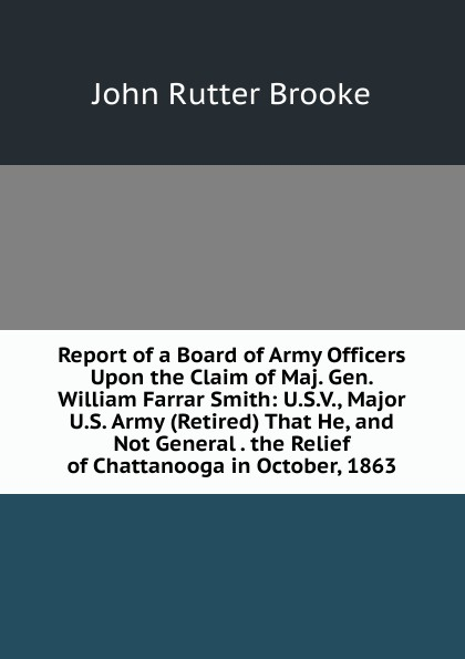 John Rutter Brooke Report of a Board of Army Officers Upon the Claim of Maj. Gen. William Farrar Smith: U.S.V., Major U.S. Army (Retired) That He, and Not General . the Relief of Chattanooga in October, 1863 report of board of officers to consider an expedition for the relief of lieut greely and party