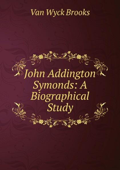 Van Wyck Brooks John Addington Symonds: A Biographical Study john addington symonds john addington symonds a biography