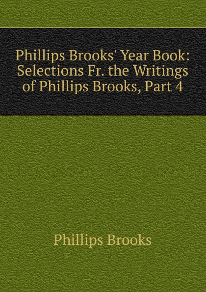 Phillips Brooks Brooks. Year Book: Selections Fr. the Writings of Brooks, Part 4