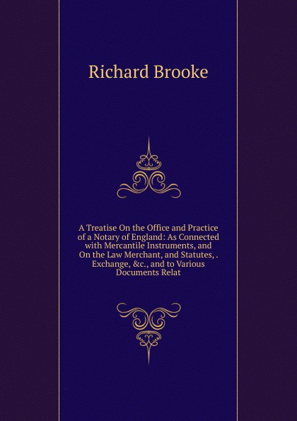 A Treatise On the Office and Practice of a Notary of England: As Connected with Mercantile Instruments, and On the Law Merchant, and Statutes, . Exchange, .c., and to Various Documents Relat