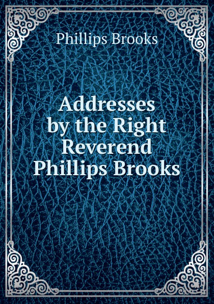 Phillips Brooks Addresses by the Right Reverend