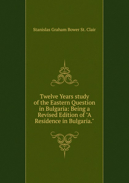 Stanislas Graham Bower St. Clair Twelve Years study of the Eastern Question in Bulgaria: Being a Revised Edition of A Residence in Bulgaria. bower john graham on patrol