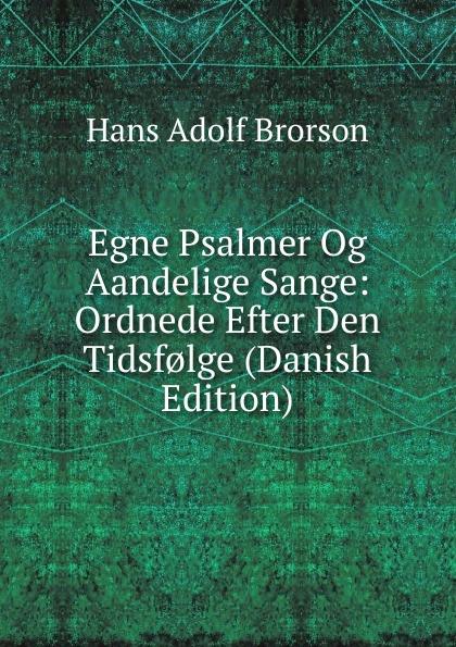 Hans Adolf Brorson Egne Psalmer Og Aandelige Sange: Ordnede Efter Den Tidsf.lge (Danish Edition) hans peter holst den lille hornblaeser et digt danish edition